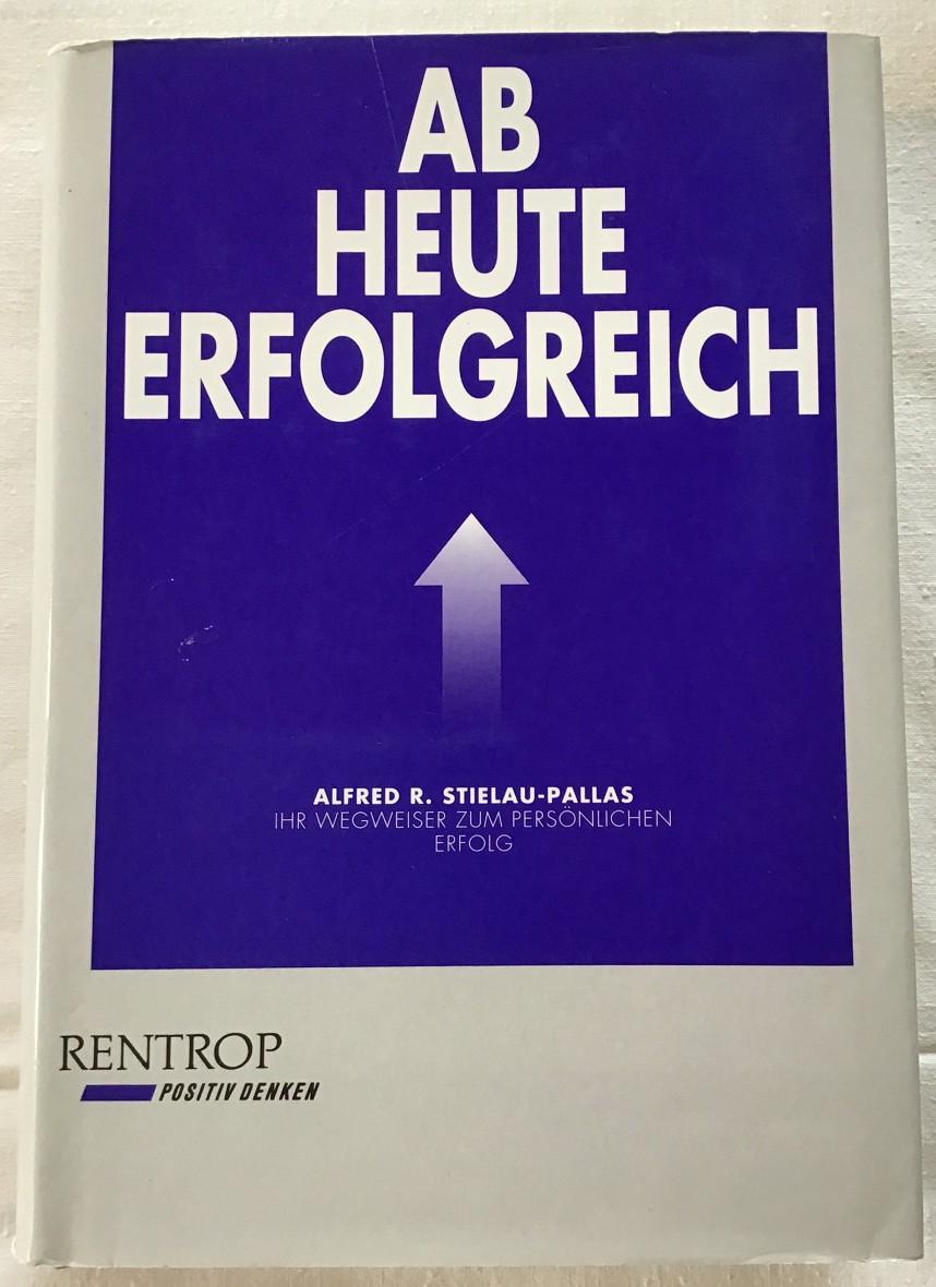 Stielau-Pallas, Alfred R.: Ab heute erfolgreich : Ihr Wegweiser zum persönlichen Erfolg. 6. Aufl.,