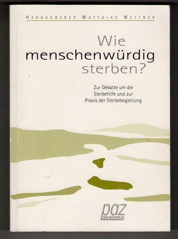 Wie menschenwürdig sterben? Zur Debatte um die Sterbehilfe und zur Praxis der Sterbebegleitung. 3. Aufl.,
