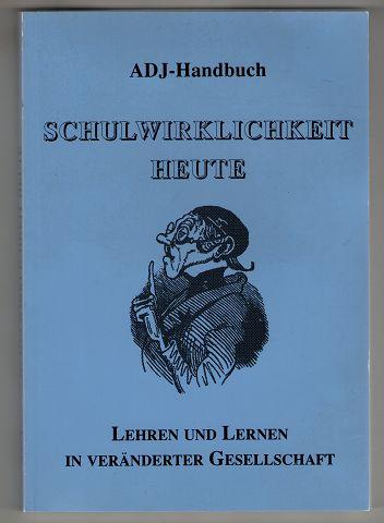 Schulwirklichkeit heute : Lehren und Lernen in veränderter Gesellschaft. ADJ-Handbuch Band 1.