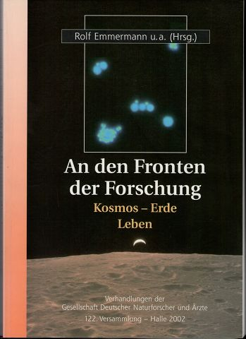 An den Fronten der Forschung : Kosmos - Erde - Leben. Verhandlungen der Gesellschaft Deutscher Naturforscher und Ärzte (GDNÄ) 122. Versammlung Sept. 2002 Halle/Saale.
