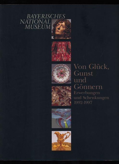 Von Glück, Gunst und Gönnern : Erwerbungen und Schenkungen 1992 - 1997 [Katalog zur Ausstellung des Bayerischen Nationalmuseums, München, 3. Dezember 1997 bis 7. Juni 1998]