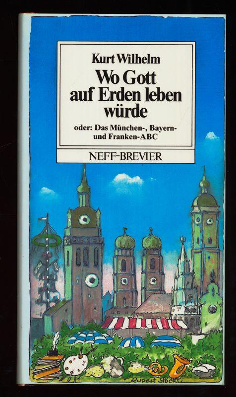 Wo Gott auf Erden leben würde : Ein Bayern-ABC, eine geschimpfte Liebeserklärung, ein sehr persönliches Kreuz u. Quer durch ein ziemlich unbekanntes Land mitten in Europa, seine Geschichte u. Geschichten, die Gaudi und das Hintergründige. Neff-Brevier