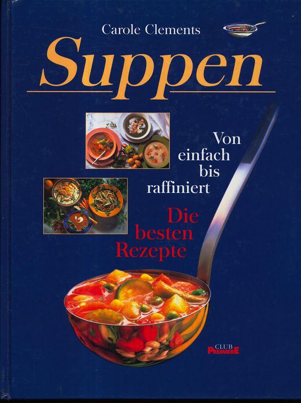 Suppen : Von einfach bis raffiniert. Die besten Rezepte. Dt. Erstveröff.,