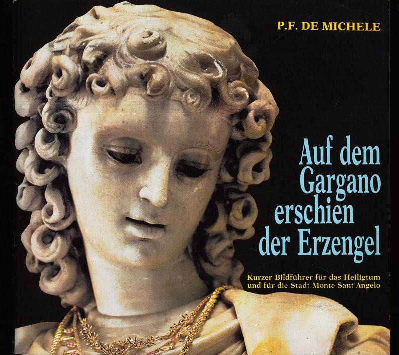 Michele, P. F. de: Auf dem Gargano erschien der Erzengel : Kurzer Bildführer für das Heiligtum und für die Stadt Monte Sant'Angelo. Neue revid. Ausg.,
