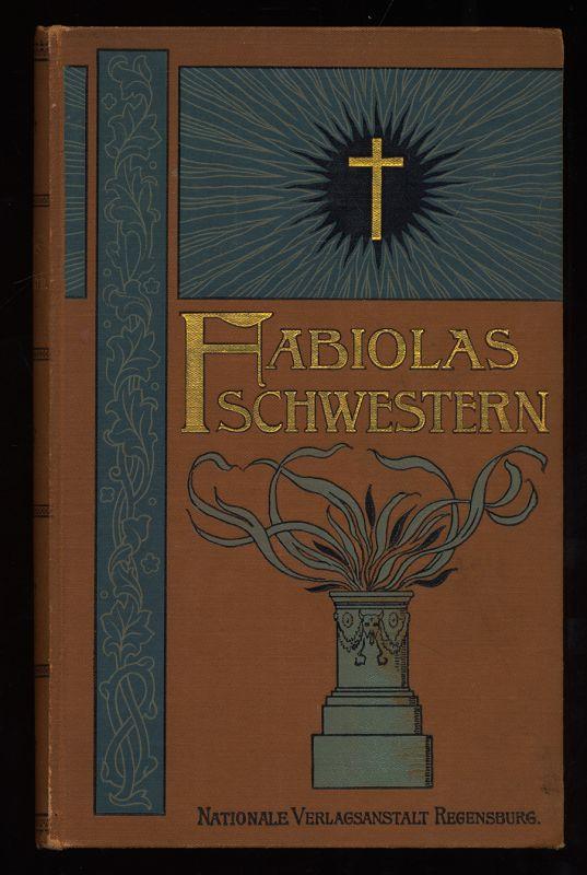 Fabiolas Schwestern, die christlichen Heldinnen : Ein Seitenstück zu Wisemans Fabiola oder: Die Kirche der Katakomben. 3. durchges., reich ill. Aufl.,