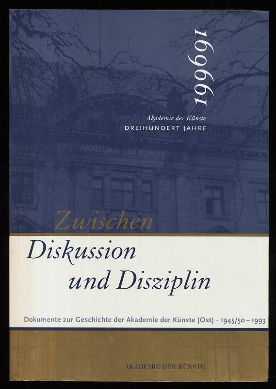 Zwischen Diskussion und Disziplin : Dokumente zur Geschichte der Akademie der Künste (Ost) 1945/1950 bis 1993