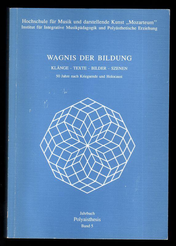 Wagnis der Bildung : Klänge - Texte - Bilder - Szenen. 50 Jahre nach Kriegsende und Holocaust. Jahrbuch Polyaisthesis Band 5.