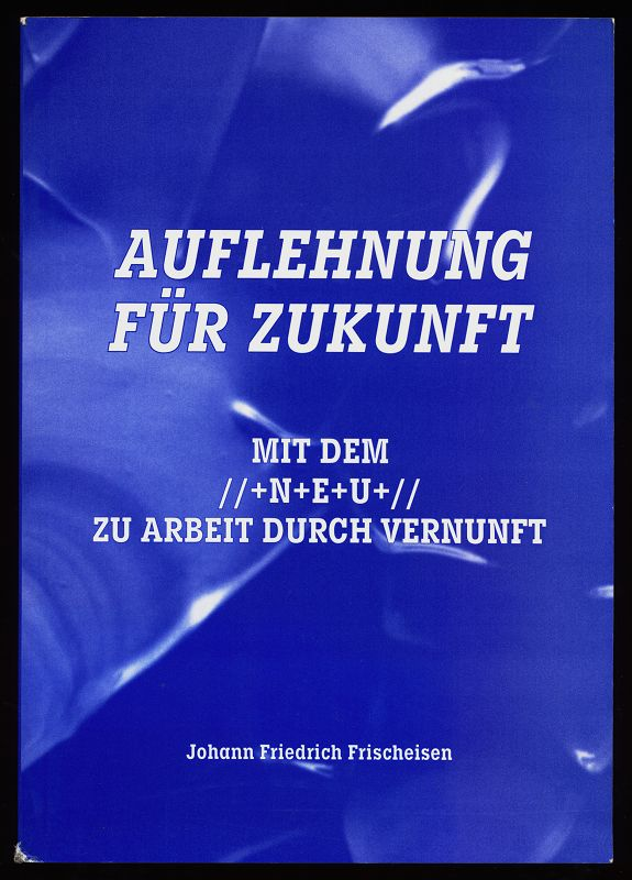 Auflehnung für Zukunft : mit dem //+N+E+U+// zu Arbeit durch Vernunft / [Johann Friedrich Frischeisen]