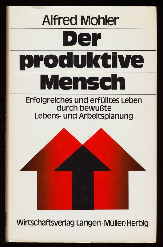 Der produktive Mensch : Erfolgreiches und erfülltes Leben durch bewusste Lebens- u. Arbeitsplanung.