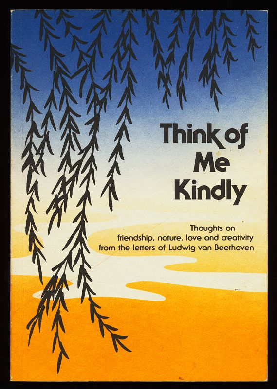 Think of me kindly : thoughts on friendship, nature, love and creativity from the letters of Ludwig van Beethoven.