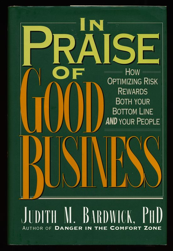 In Praise of Good Business : How Optimizing Risk Rewards Both Your Bottom Line and Your People.