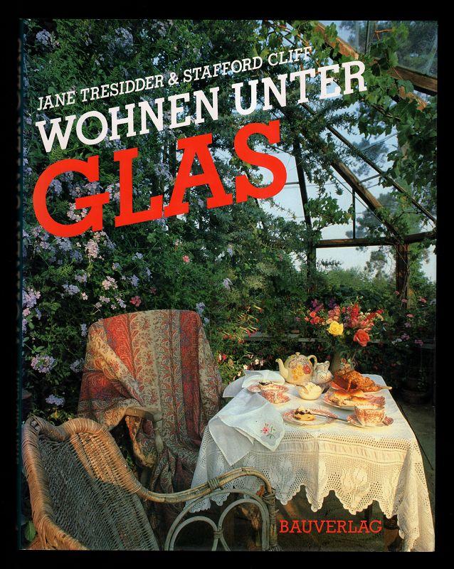 Wohnen unter Glas : Faszinierende Glashäuser, Wintergärten und Veranden von gestern u. heute.