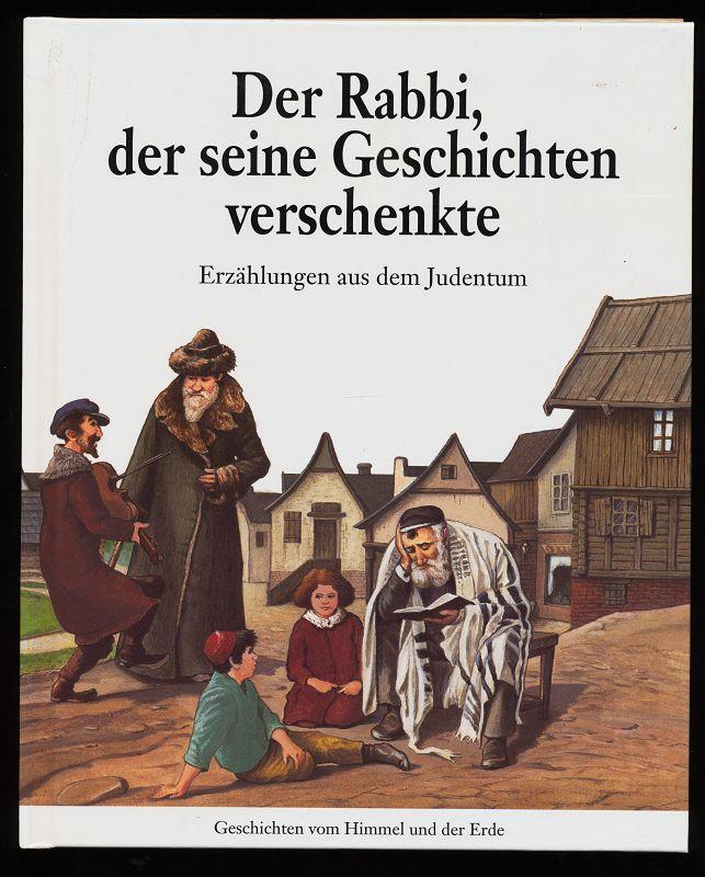 Der Rabbi, der seine Geschichten verschenkte : Eine Erzählung aus dem Judentum. Geschichten vom Himmel und der Erde.