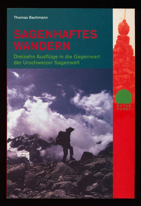 Sagenhaftes Wandern : Dreizehn Ausflüge in die Gegenwart der Urschweizer Sagenwelt. 2. aktualisierte Aufl.,