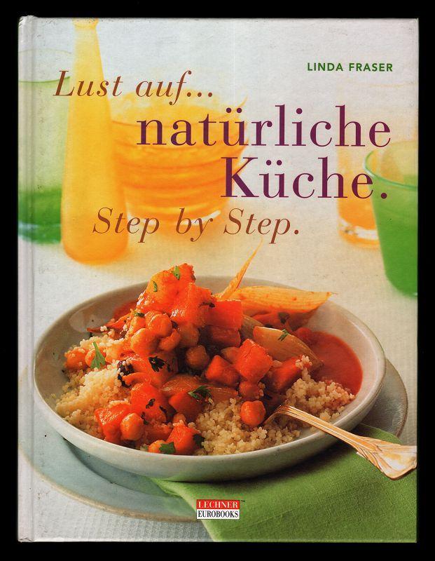 Lust auf natürliche Küche. Step by Step. Kreative Ideen für eine natürliche Ernährung.