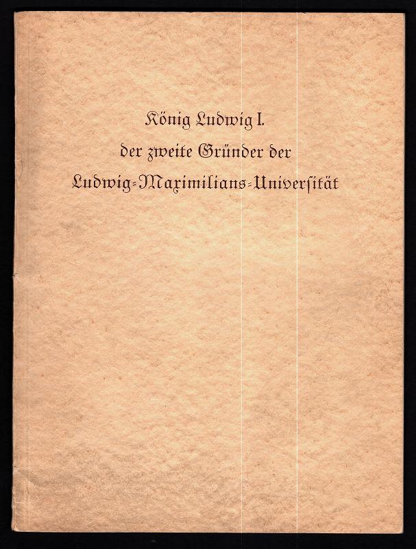 König Ludwig I. der zweite Gründer der Ludwig-Maximilians-Universität : Festschrift zur Jahrhundertfeier der Universität.