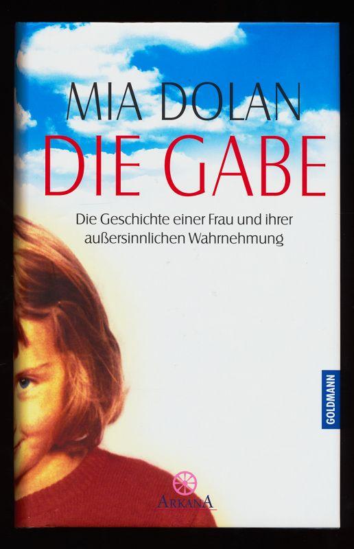 Die Gabe : Die Geschichte einer Frau und ihrer außersinnlichen Wahrnehmung. 1. Aufl.,