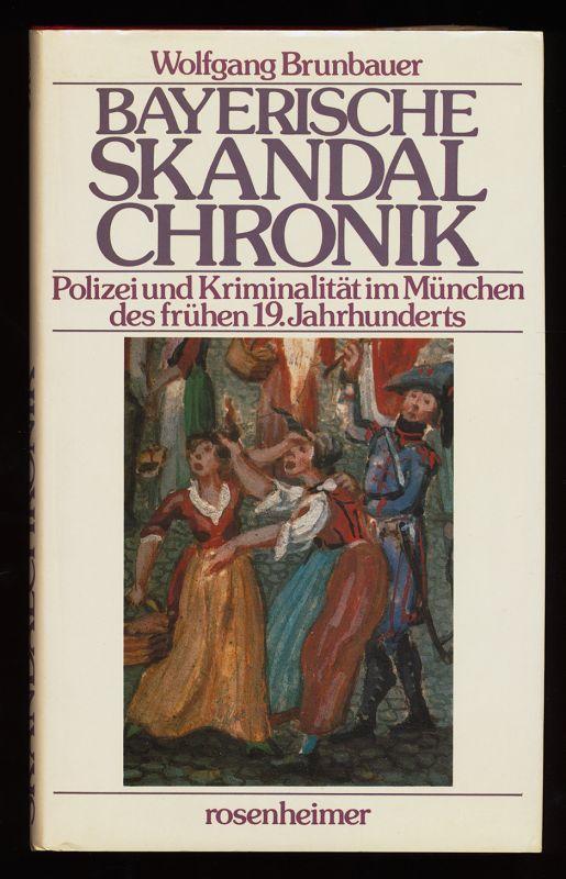 Brunbauer, Wolfgang: Bayerische Skandalchronik : Polizei und Kriminalität im München des frühen 19. Jahrhunderts.