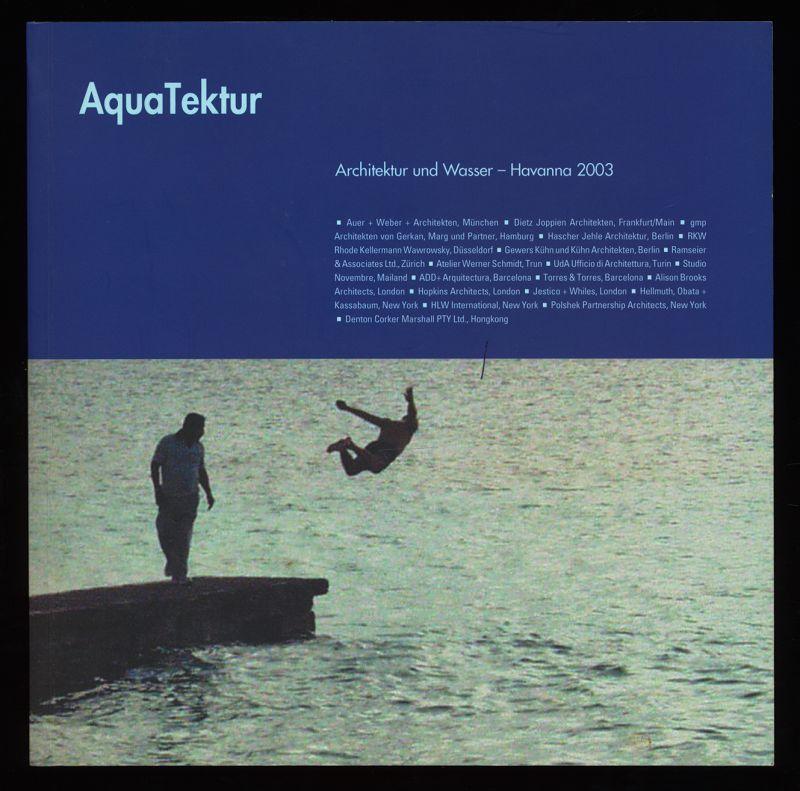 AquaTektur - Aqua-Tektur : Architektur und Wasser - Havanna 2003 , 19 Architekturbüros und Hansgrohe denken vor AIT-Edition