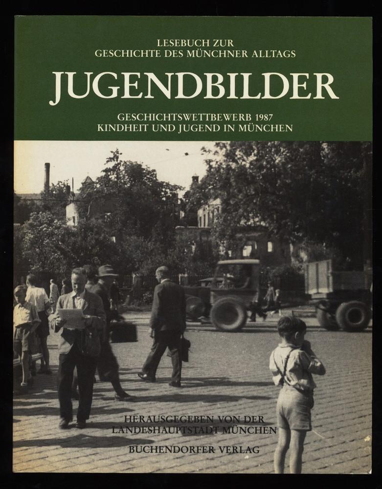 Jugendbilder : Geschichtswettbewerb 1987 Kindheit und Jugend in München. Lesebuch zur Geschichte des Münchner Alltags.