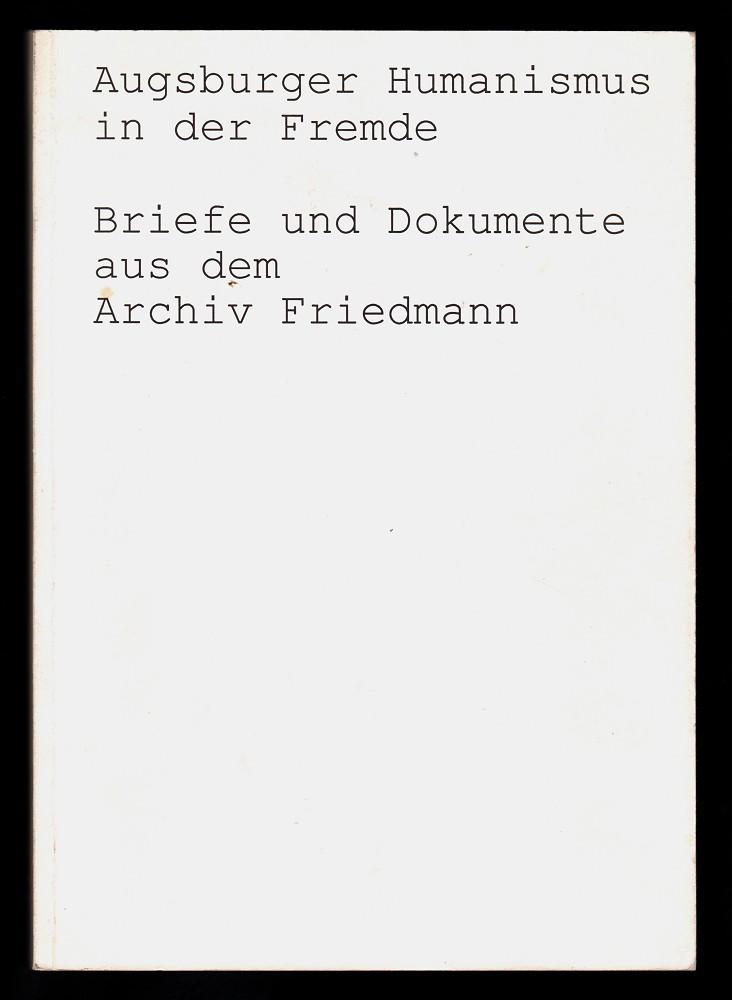 Augsburger Humanismus in der Fremde : Briefe und Dokumente aus dem Archiv Friedmann. Zur gleichnamigen Ausstellung des Instituts für Europäische Kulturgeschichte der Universität Augsburg und des Staatsarchivs Augsburg anlässlich des 64. Deutschen Archivtags in Augsburg.