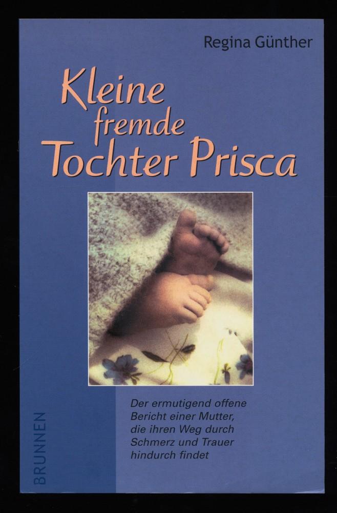 Kleine fremde Tochter Prisca. Der ermutigend offene Bericht einer Mutter, die ihren Weg durch Schmerz und Trauer findet.