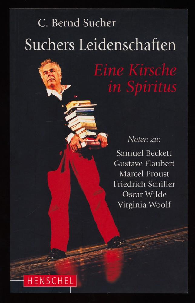Eine Kirsche in Spiritus : Suchers Leidenschaften. Noten zu: Samuel Beckett, Gustave Flaubert, Marcel Proust, Friedrich Schiller, Oscar Wilde, Virginia Woolf.
