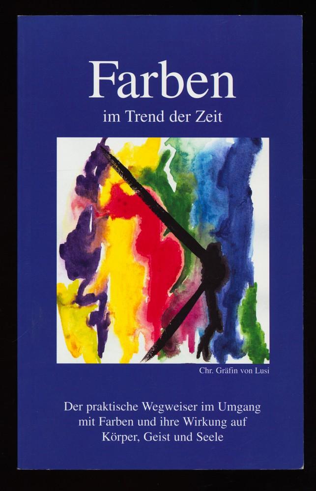 Farben im Trend der Zeit : Der praktische Wegweiser im Umgang mit Farben und ihre Wirkung auf Körper, Geist und Seele.