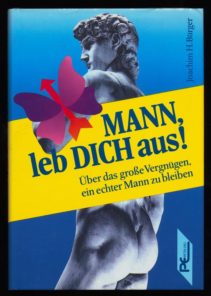 Bürger, Joachim H.: Mann, leb dich aus! Über das grosse Vergnügen, ein echter Mann zu bleiben.