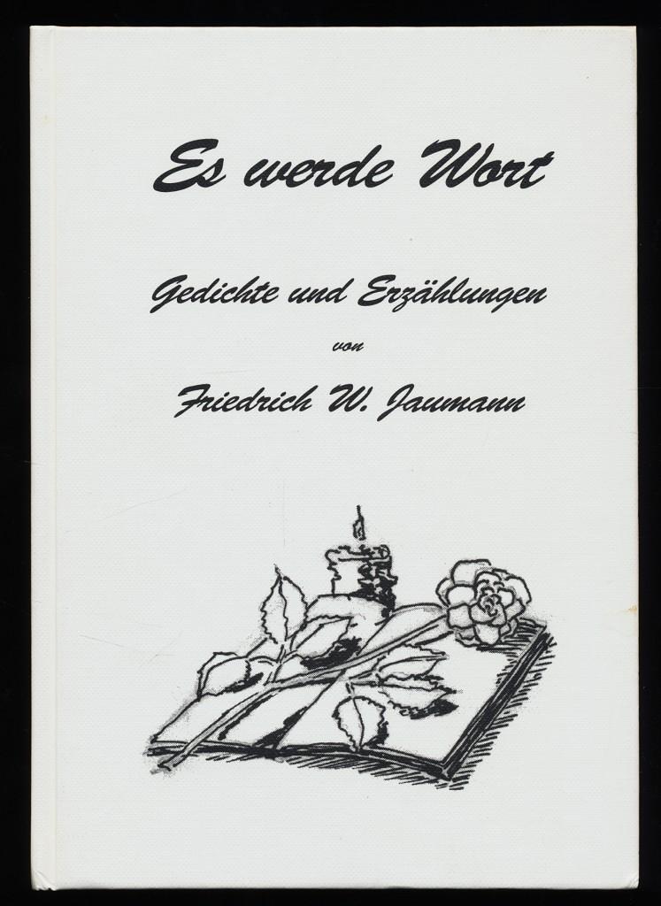Jaumann, Friedrich W.: Es werde Wort : Gedichte und Erzählungen.