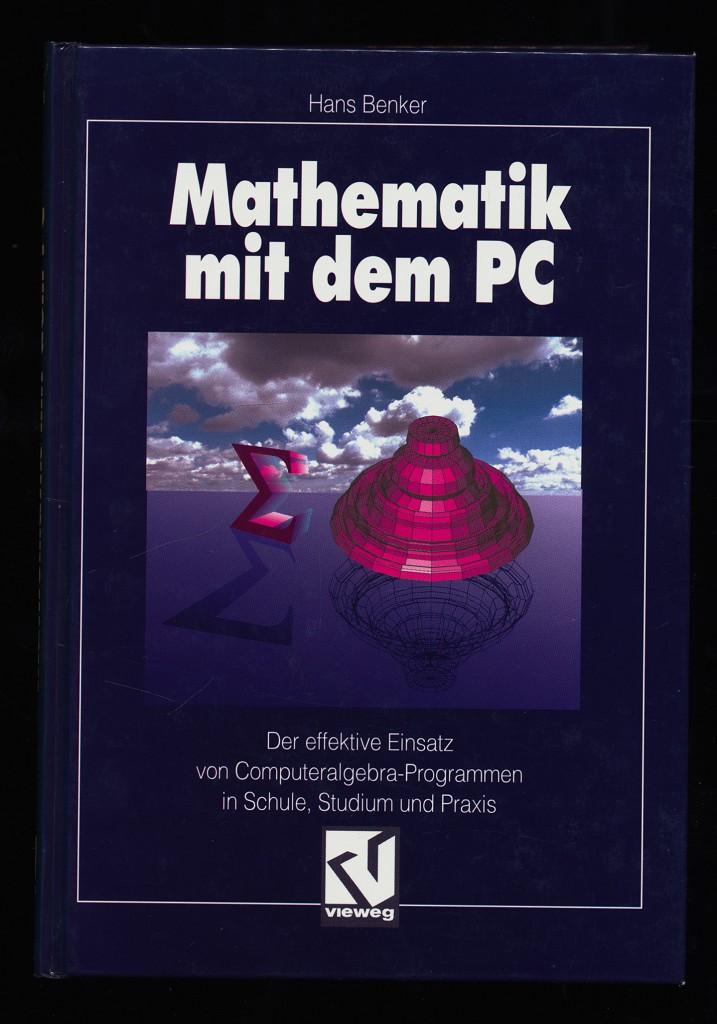 Mathematik mit dem PC : Der effektive Einsatz von Computeralgebra-Programmen in Schule, Studium und Praxis.