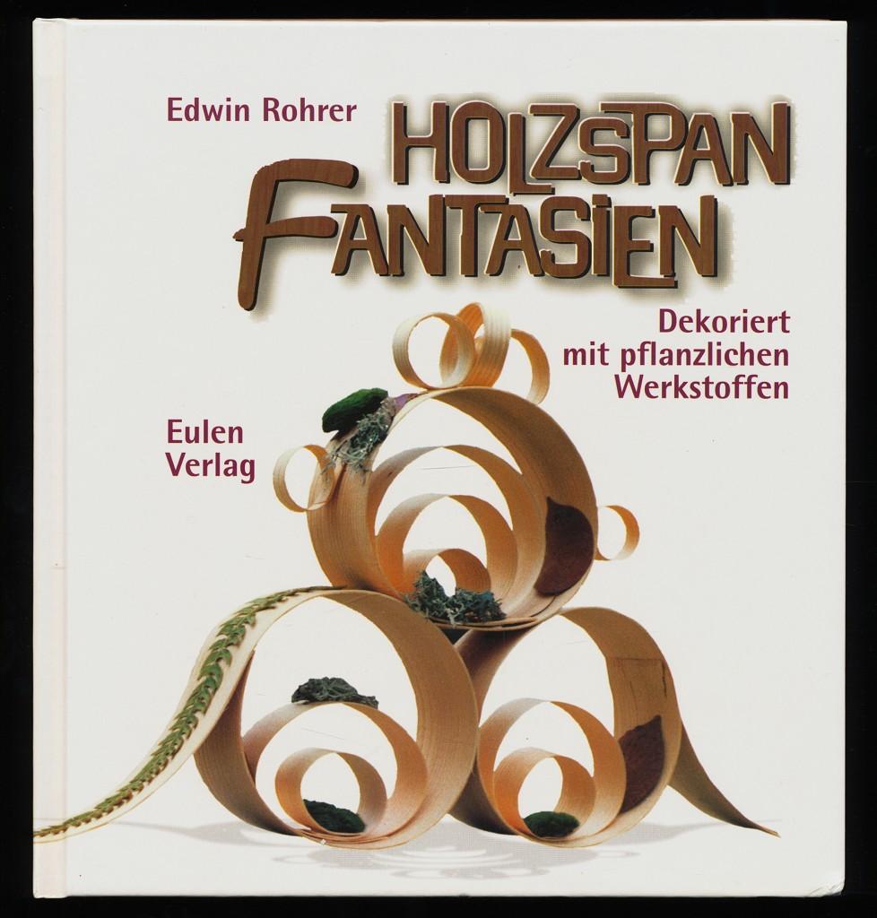 Rohrer, Edwin (Verfasser): Holzspan-Fantasien : Dekoriert mit pflanzlichen Werkstoffen. HolzspanFantasien