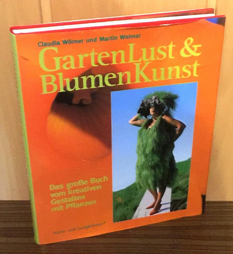 GartenLust und BlumenKunst : Das große Buch vom kreativen Gestalten mit Pflanzen. 1. Aufl.,