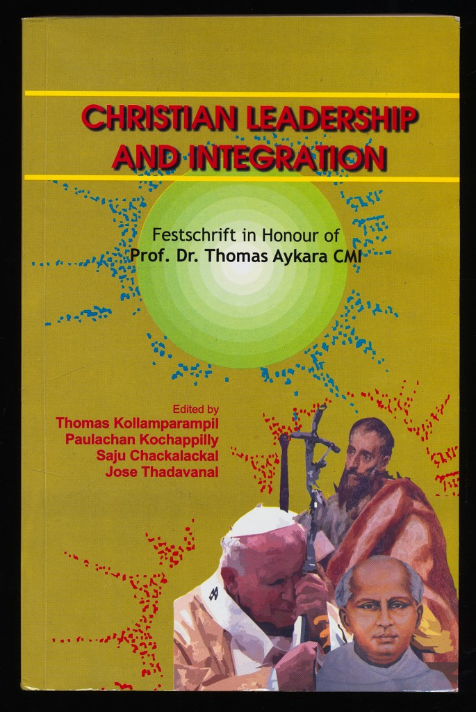 Christian leadership and integration : Festschrift in honour of Prof. Dr. Thomas Aykara CMI, on the occasion of his saptati and the golden jubilee of his first religious profession.