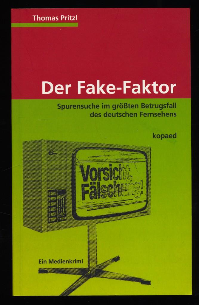 Der Fake-Faktor : Spurensuche im größten Betrugsfall des deutschen Fernsehens. Ein Medienkrimi.