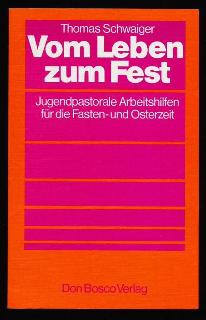 Vom Leben zum Fest : Arbeitshilfen für die Jugendseelsorge in der Fasten- und Osterzeit. 1. Aufl.,