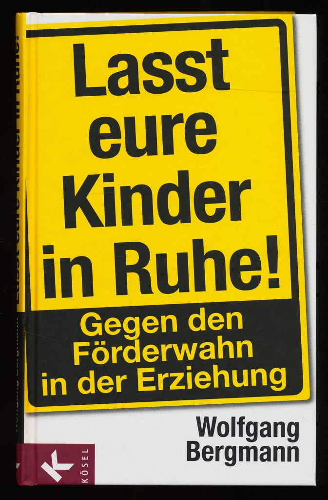 Lasst eure Kinder in Ruhe! Gegen den Förderwahn in der Erziehung.  3. Aufl., - Bergmann, Wolfgang (Verfasser)