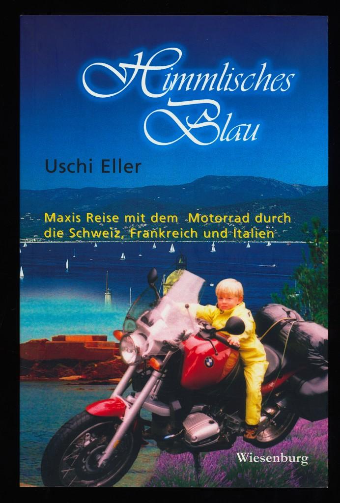 Himmlisches Blau : Reiseerzählungen von Uschi Eller. Maxis Reise mit dem Motorrad durch die Schweiz, Frankreich und Italien. 1. Aufl.,