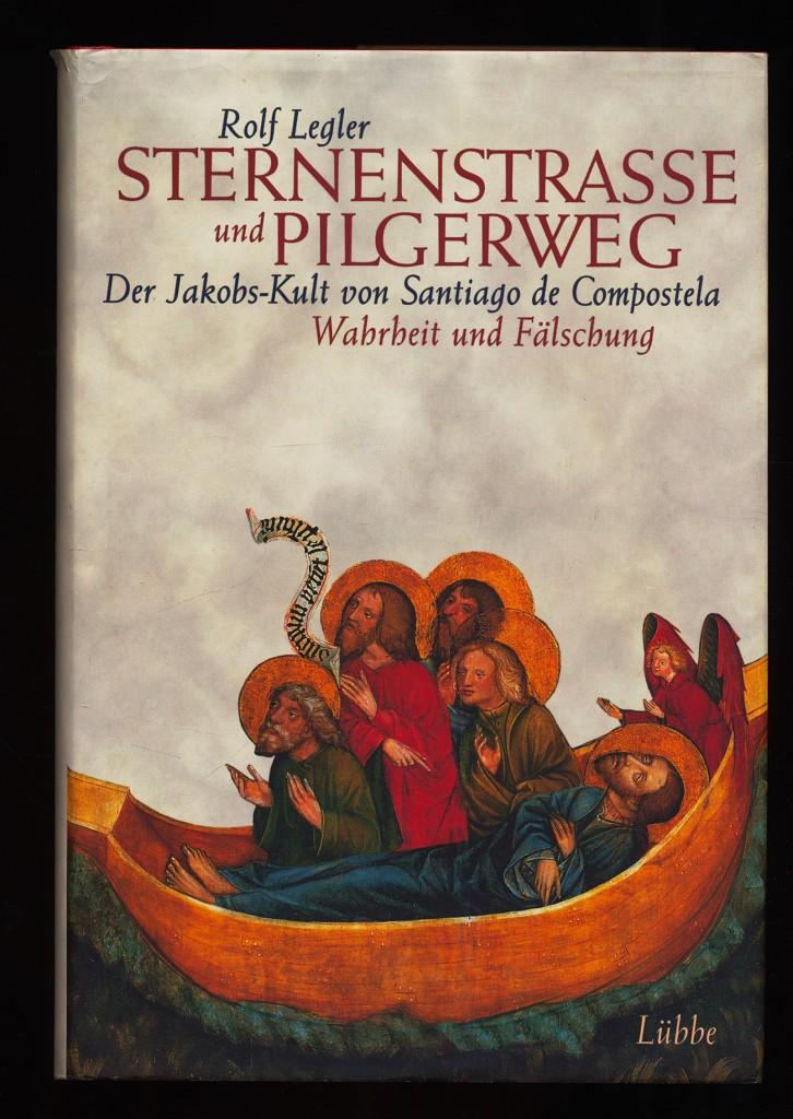Sternenstrasse und Pilgerweg : Der Jakobs-Kult von Santiago de Compostela. Wahrheit und Fälschung.
