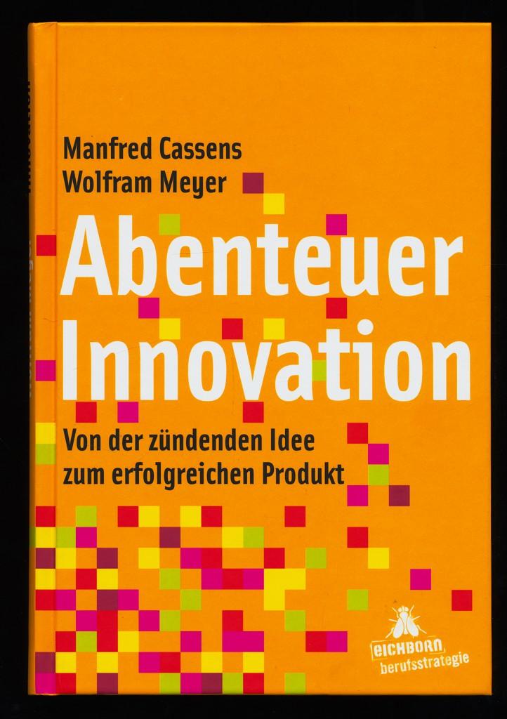 Abenteuer Innovation : von der zündenden Idee zum erfolgreichen Produkt. 1. Aufl.,
