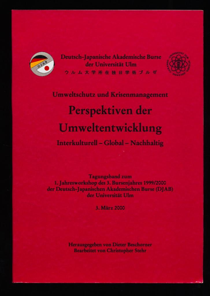 Perspektiven der Umweltentwicklung : Interkulturell - Global - Nachhaltig. Umweltschutz und Krisenmanagement. Tagungsband zum Jahresworkshop des 3. Bursenjahres 1999/2000 der Deutsch-Japanischen Akademischen Burse (DJAB) der Universität Ulm, 3. März 2000 ,