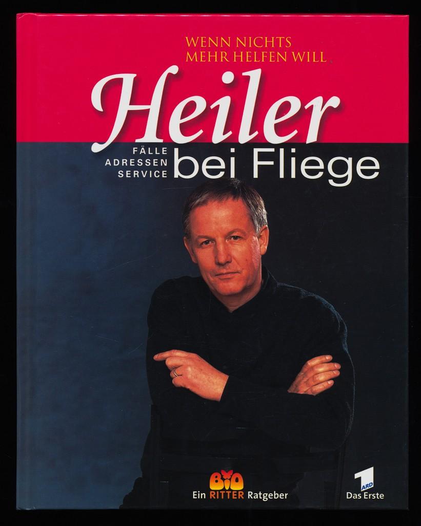 Heiler bei Fliege : Wenn nichts mehr helfen will. Fälle, Adressen, Service. 1. Aufl., 1. - 20. Tsd.,