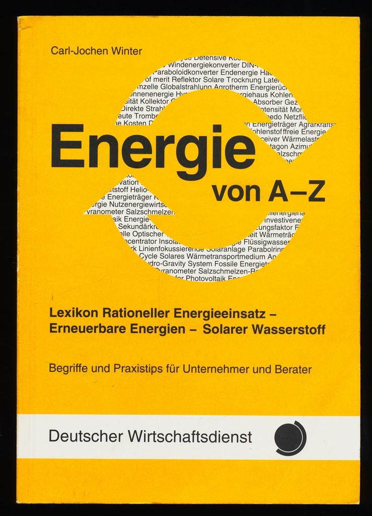 Energie von A - Z : Lexikon rationeller Energieeinsatz - erneuerbare Energien - solarer Wasserstoff. Begriffe und Praxistips für Unternehmer und Berater.