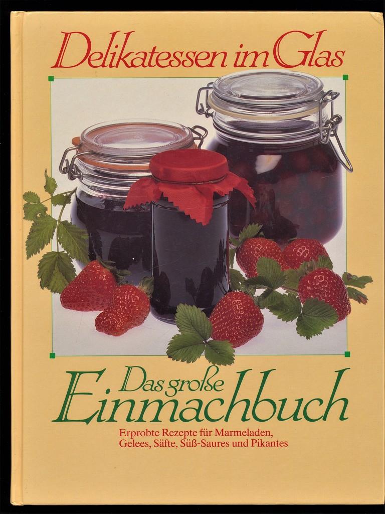 Delikatessen im Glas. Das grosse Einmachbuch. Erprobte Rezepte für Marmeladen, Gelees, Säfte, Süss-Saures und Pikantes