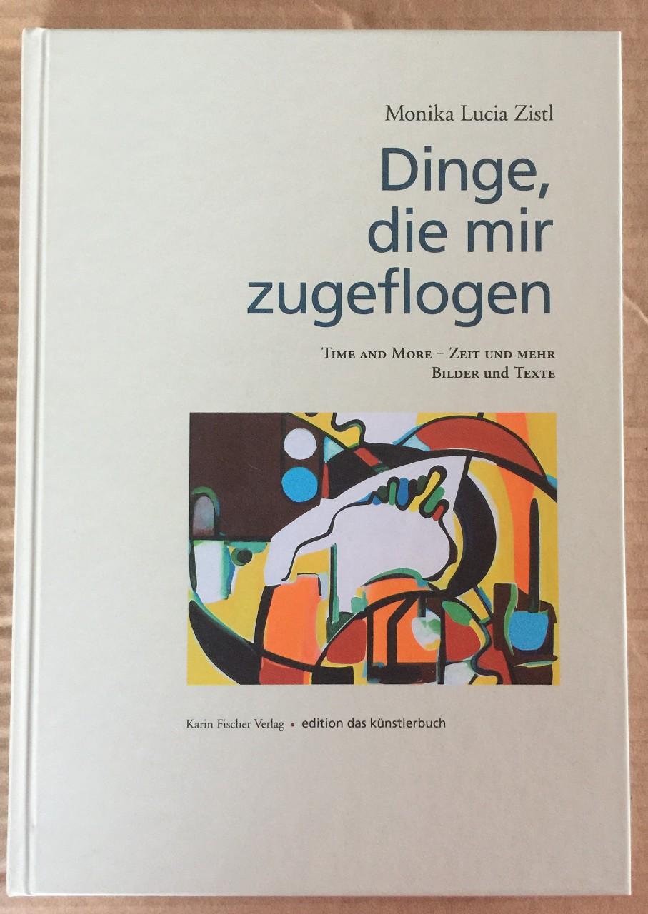 Zistl, Monika Lucia: Dinge, die mir zugeflogen. Time and More - Zeit und mehr. Bilder und Texte. Orig.-Ausg., 1. Aufl.