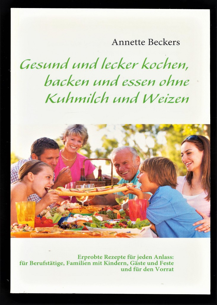 Gesund und lecker kochen, backen und essen ohne Kuhmilch und Weizen : Erprobte Rezepte für jeden Anlass, für Berufstätige, Familien mit Kindern, Gäste und Feste und für den Vorrat.