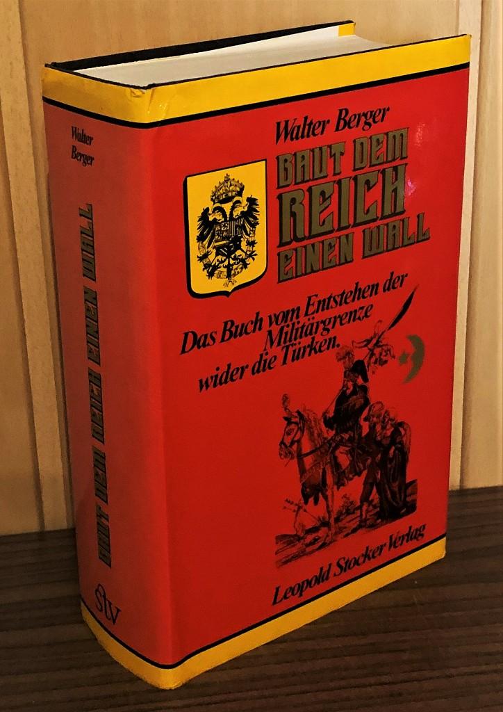 Baut dem Reich einen Wall : Das Buch vom Entstehen der Militärgrenze wider die Türken.