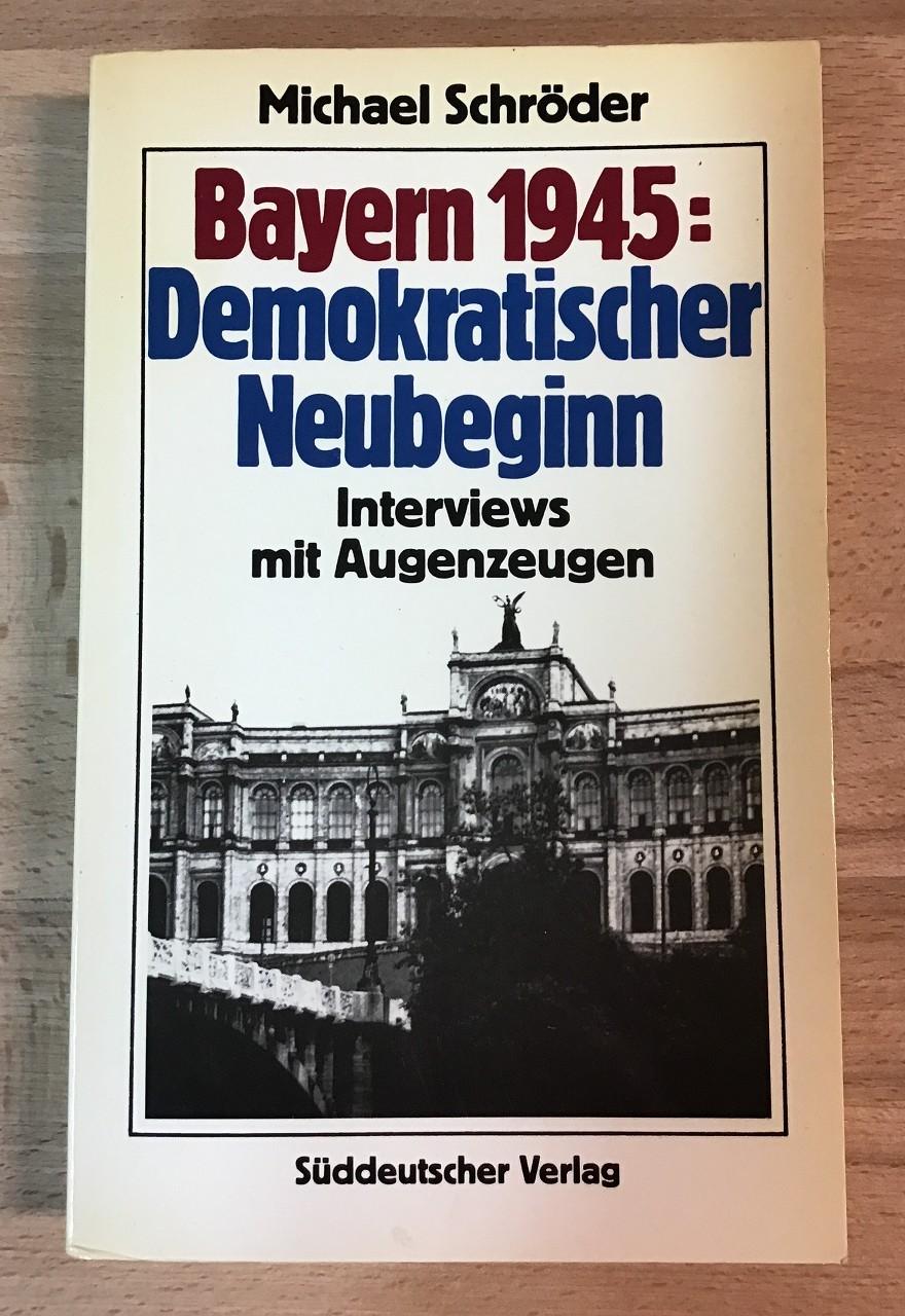 Bayern 1945 demokratischer Neubeginn : Interviews mit Augenzeugen.