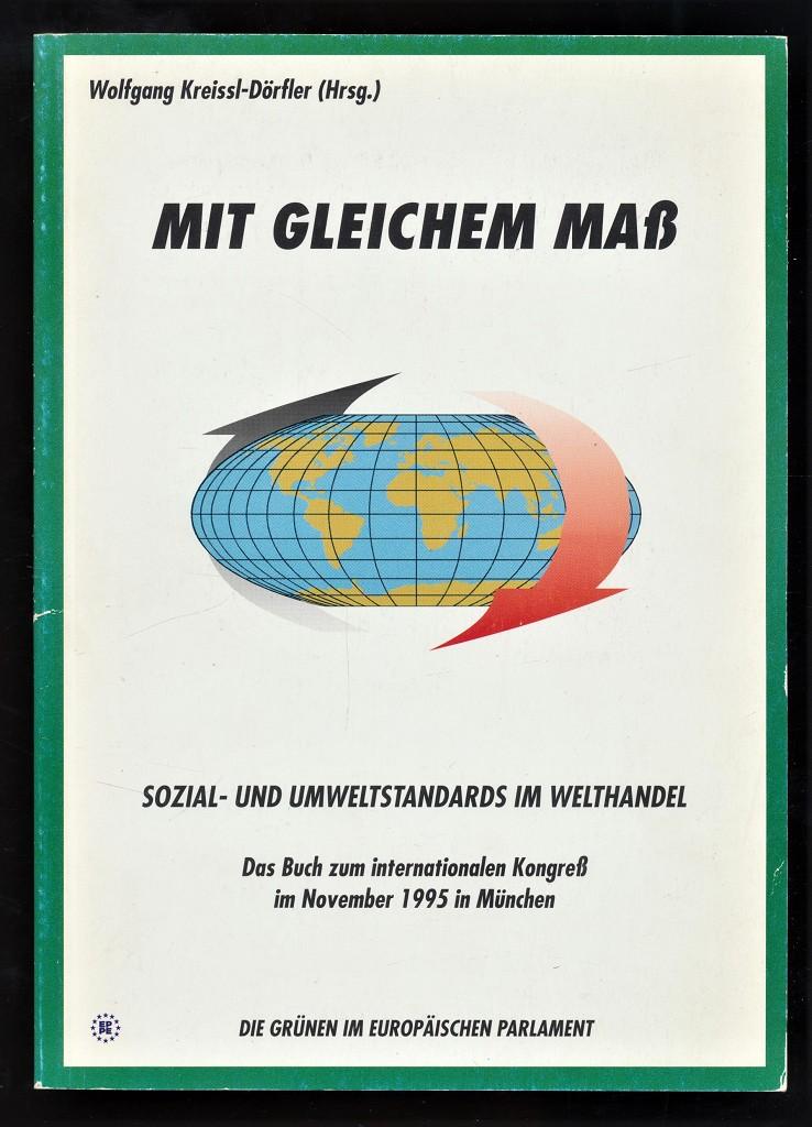 Kreissl-Dörfler, Wolfgang: Mit gleichem Maß : Sozial- und Umweltstandards im Welthandel : Das Buch zum internationalen Kongreß [10. und 11.] November 1995 in München / Die Grünen im Europäischen Parlament. [Wolfgang Kreissl-Dörfler (Hrsg.)]