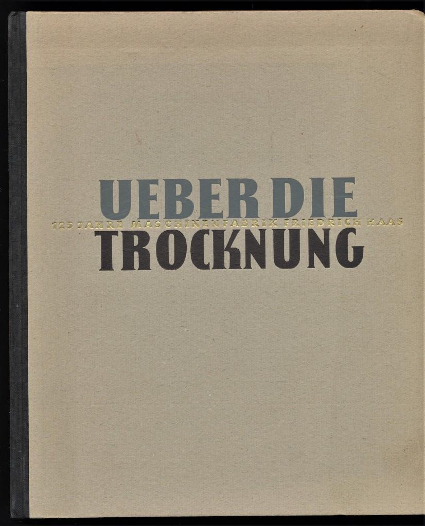 Über die Trocknung : 125 Jahre Maschinenfabrik Friedrich Haas 1826-1951 - Inhalt: Statt einer Kulturgeschichte des Trocknens. Vom natürlichen zum industriellen Trocknen.